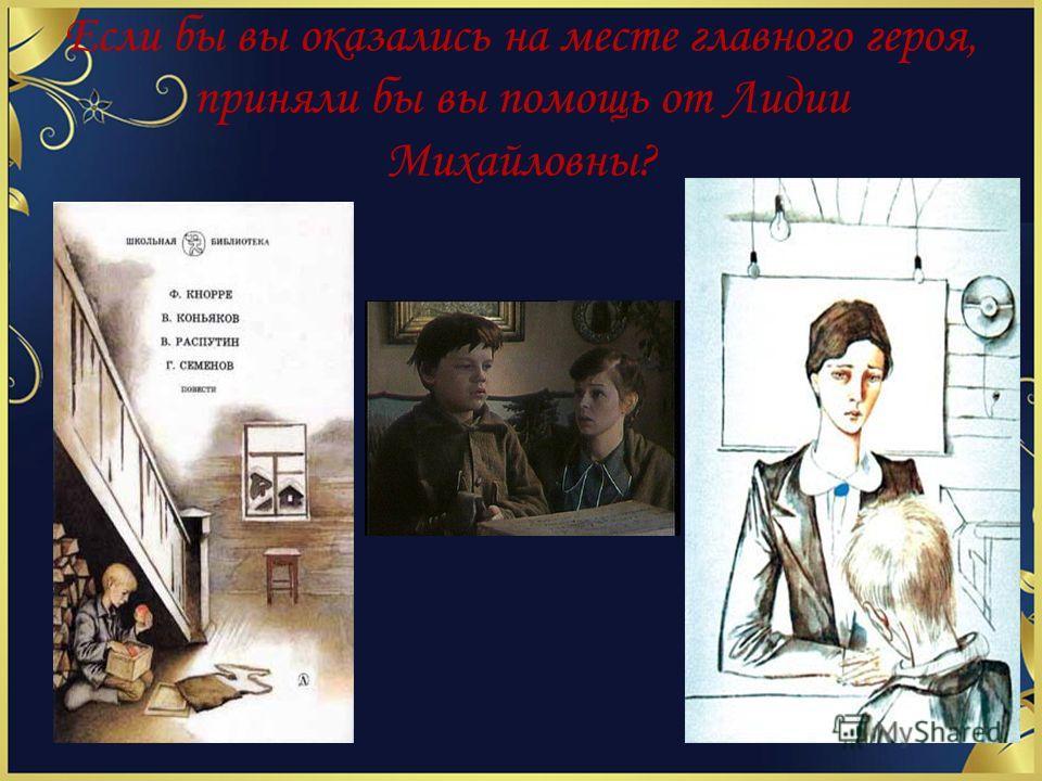 Если бы вы оказались на месте главного героя, приняли бы вы помощь от Лидии Михайловны?