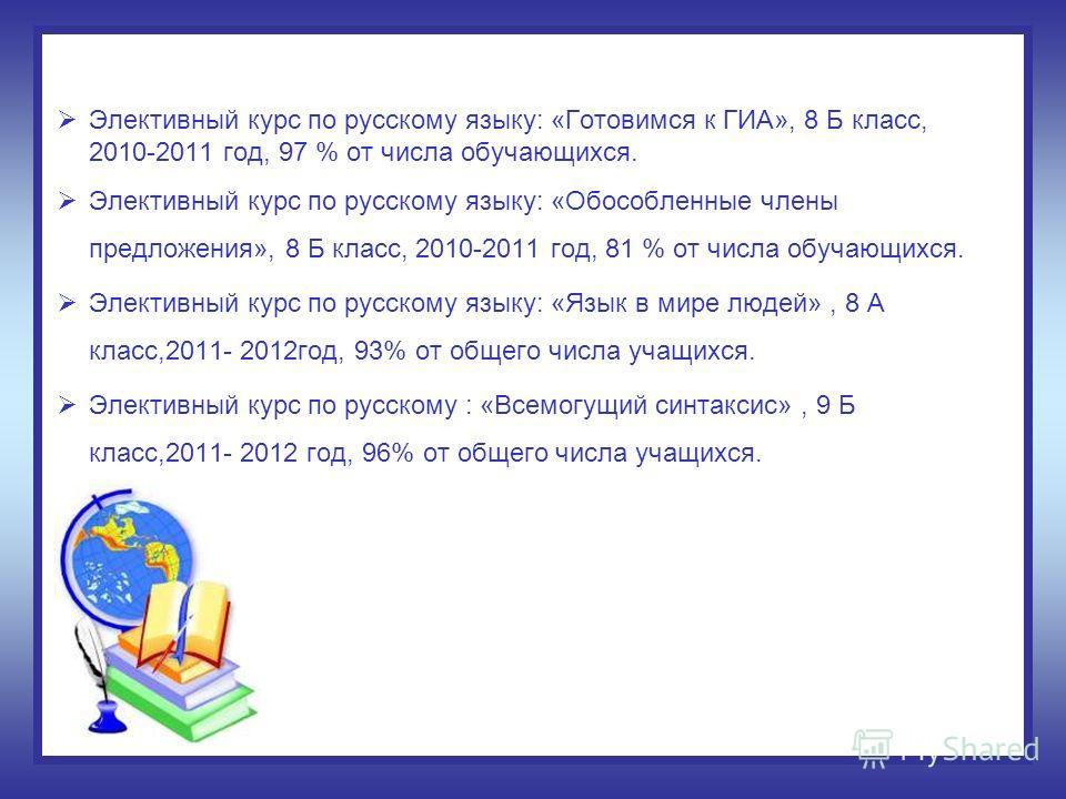 Элективный курс по русскому языку: «Готовимся к ГИА», 8 Б класс, 2010-2011 год, 97 % от числа обучающихся. Элективный курс по русскому языку: «Обособленные члены предложения», 8 Б класс, 2010-2011 год, 81 % от числа обучающихся. Элективный курс по ру