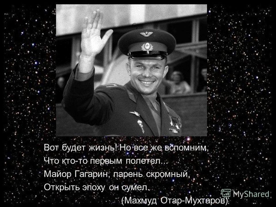 Вот будет жизнь! Но все же вспомним, Что кто-то первым полетел... Майор Гагарин, парень скромный, Открыть эпоху он сумел. (Махмуд Отар-Мухтаров)