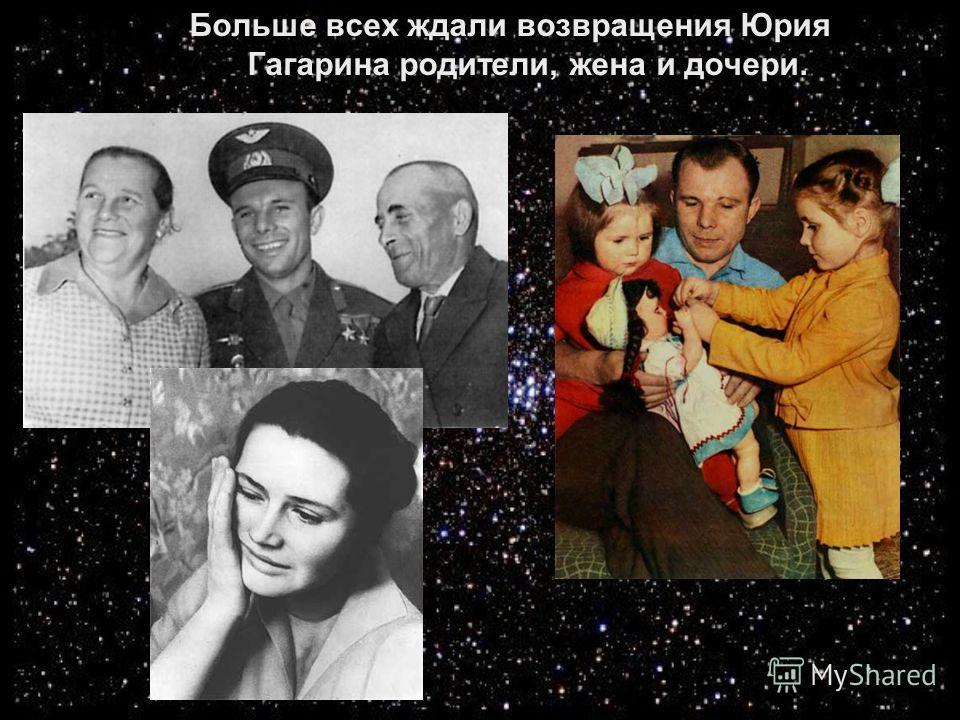 Больше всех ждали возвращения Юрия Гагарина родители, жена и дочери.
