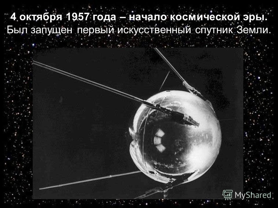 4 октября 1957 года – начало космической эры. Был запущен первый искусственный спутник Земли.