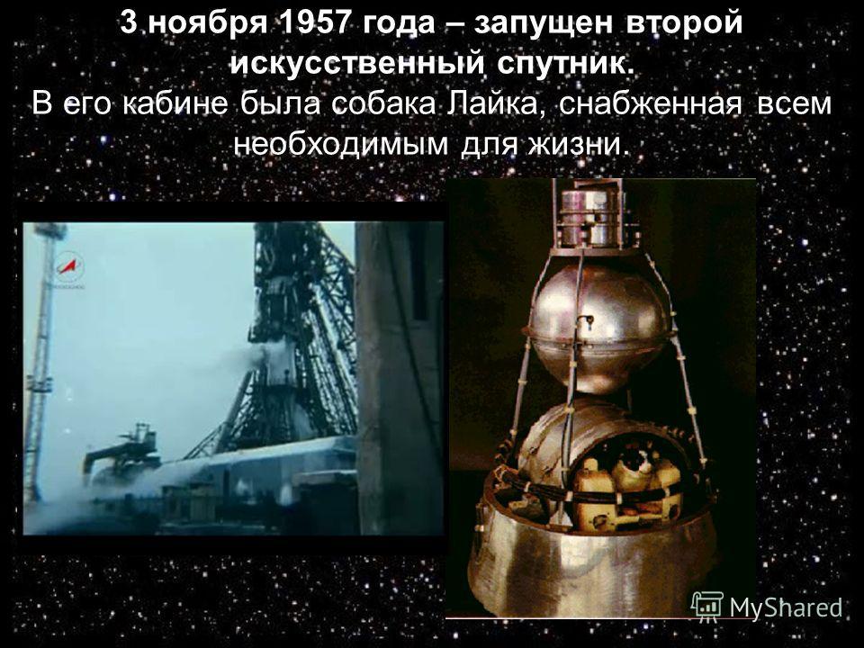 3 ноября 1957 года – запущен второй искусственный спутник. В его кабине была собака Лайка, снабженная всем необходимым для жизни.