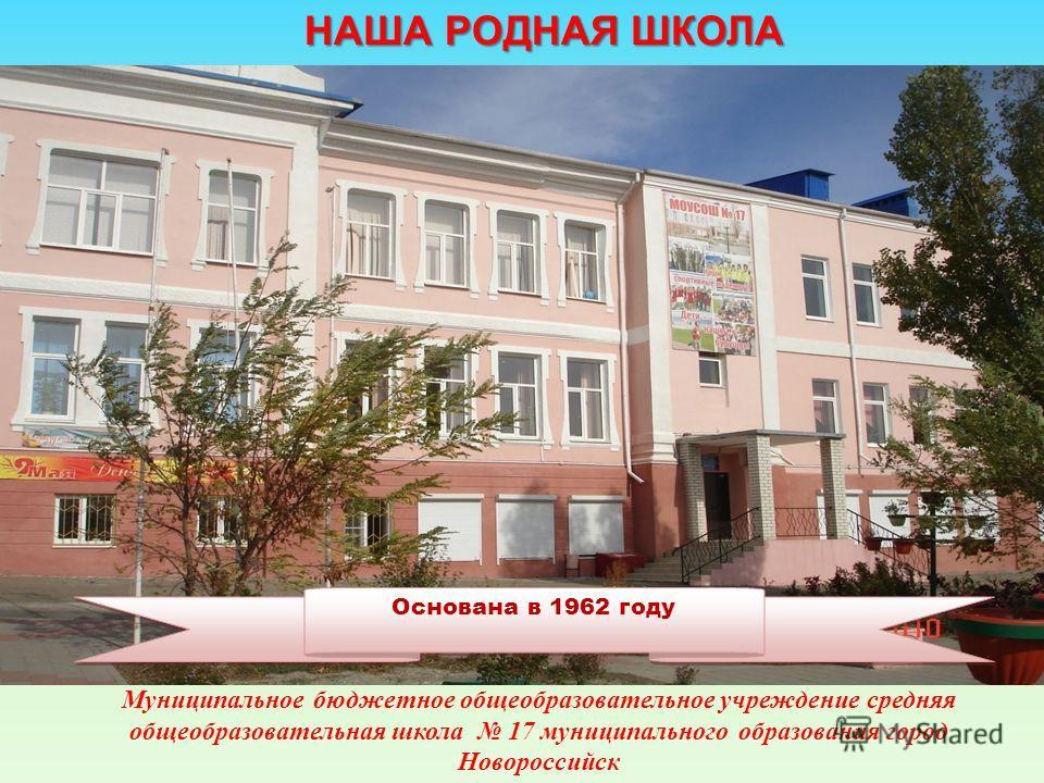 Муниципальное бюджетное общеобразовательное учреждение средняя общеобразовательная школа 17 муниципального образования город Новороссийск Основана в 1962 году НАША РОДНАЯ ШКОЛА