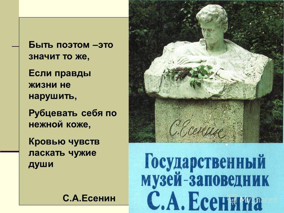 Быть поэтом –это значит то же, Если правды жизни не нарушить, Рубцевать себя по нежной коже, Кровью чувств ласкать чужие души С.А.Есенин