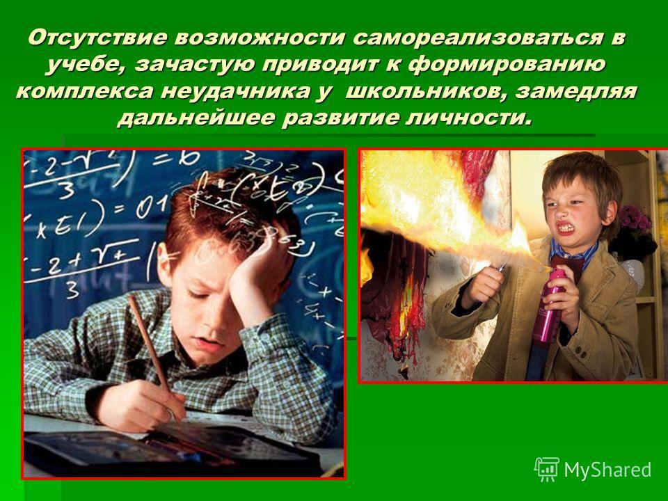 Отсутствие возможности самореализоваться в учебе, зачастую приводит к формированию комплекса неудачника у школьников, замедляя дальнейшее развитие личности.