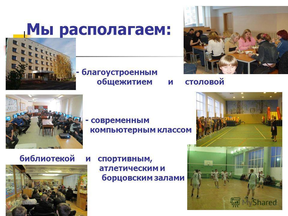 Мы располагаем: - благоустроенным общежитием и столовой - современным компьютерным классом библиотекой и спортивным, атлетическим и борцовским залами