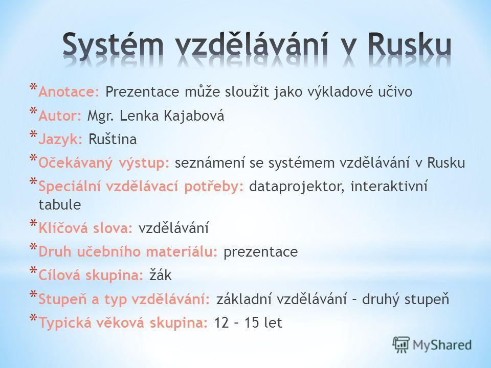 * Anotace: Prezentace může sloužit jako výkladové učivo * Autor: Mgr. Lenka Kajabová * Jazyk: Ruština * Očekávaný výstup: seznámení se systémem vzdělávání v Rusku * Speciální vzdělávací potřeby: dataprojektor, interaktivní tabule * Klíčová slova: vzd
