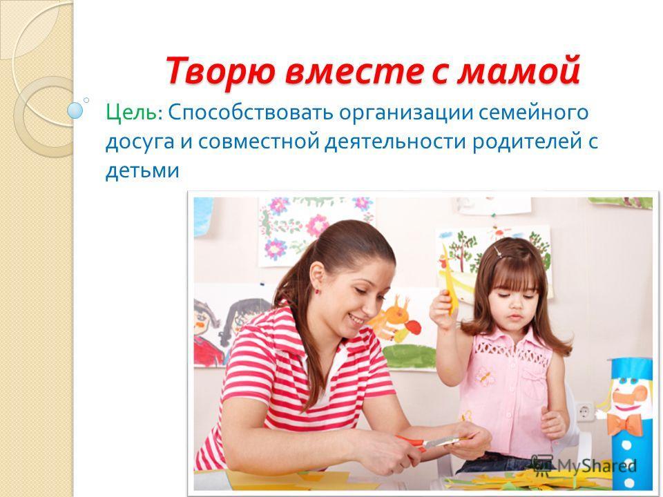 Творю вместе с мамой Цель : Способствовать организации семейного досуга и совместной деятельности родителей с детьми