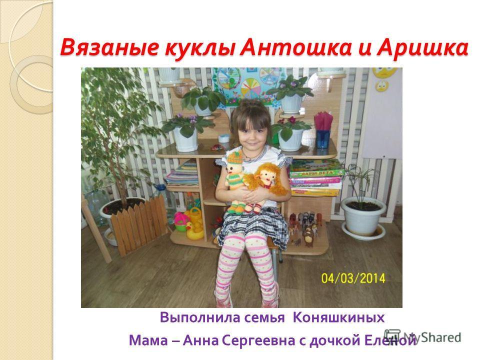 Вязаные куклы Антошка и Аришка Выполнила семья Коняшкиных Мама – Анна Сергеевна с дочкой Еленой