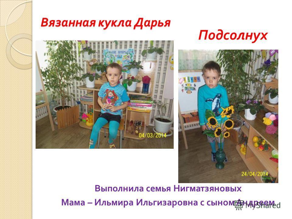 Вязанная кукла Дарья Выполнила семья Нигматзяновых Мама – Ильмира Ильгизаровна с сыном Андреем Подсолнух