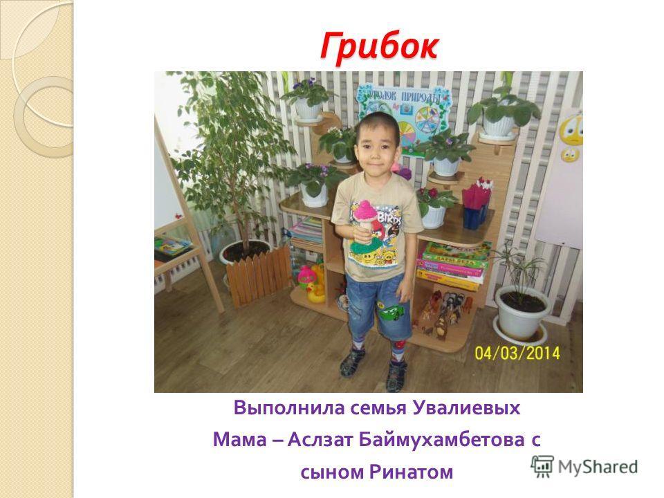 Грибок Выполнила семья Увалиевых Мама – Аслзат Баймухамбетова с сыном Ринатом