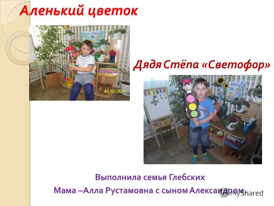 Аленький цветок Выполнила семья Глебских Мама – Алла Рустамовна с сыном Александром. Дядя Стёпа « Светофор »