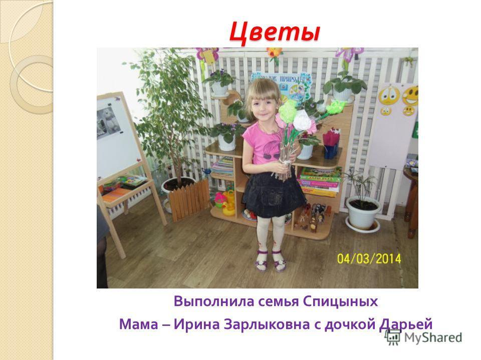 Цветы Выполнила семья Спицыных Мама – Ирина Зарлыковна с дочкой Дарьей