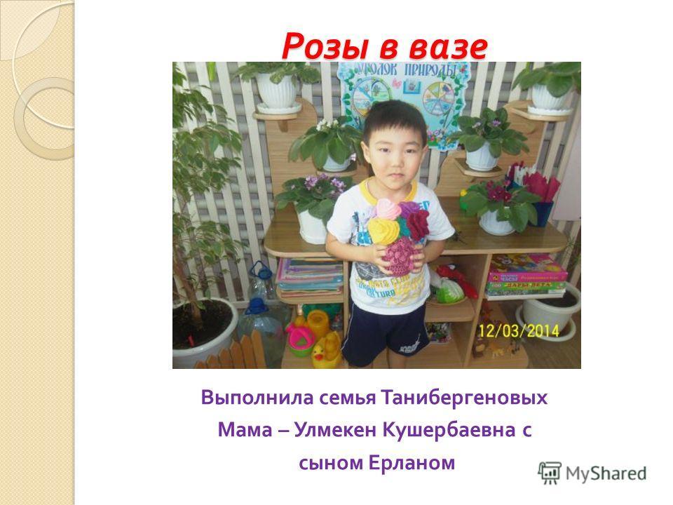 Розы в вазе Выполнила семья Танибергеновых Мама – Улмекен Кушербаевна с сыном Ерланом