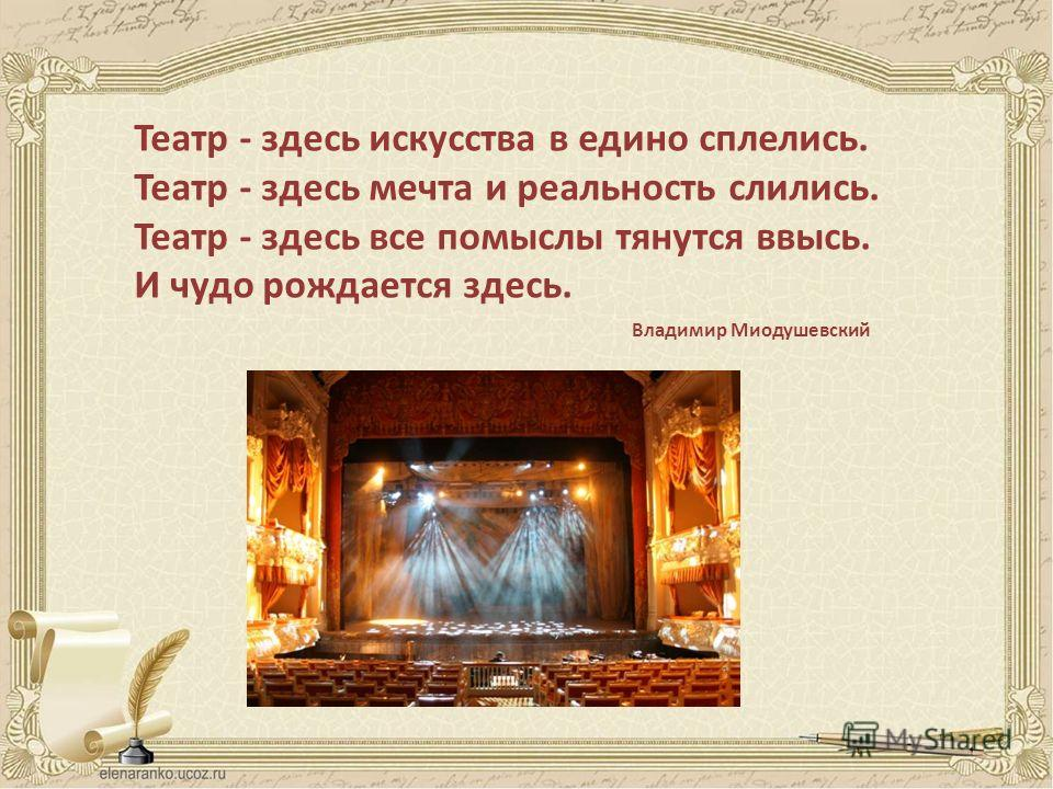 Театр - здесь искусства в едино сплелись. Театр - здесь мечта и реальность слились. Театр - здесь все помыслы тянутся ввысь. И чудо рождается здесь. Владимир Миодушевский