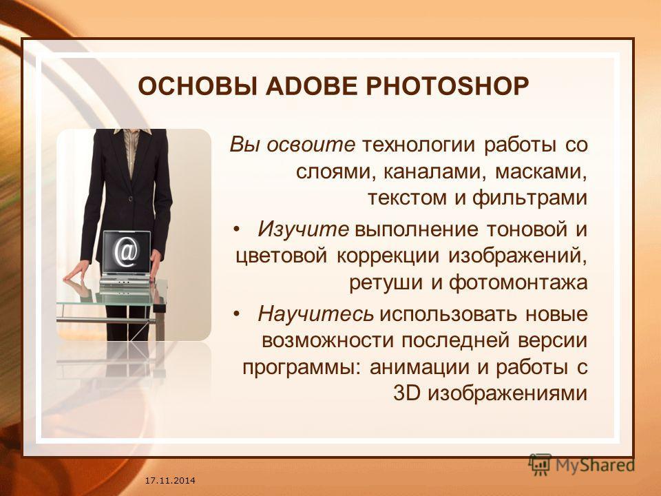ОСНОВЫ ADOBE PHOTOSHOP Вы освоите технологии работы со слоями, каналами, масками, текстом и фильтрами Изучите выполнение тоновой и цветовой коррекции изображений, ретуши и фотомонтажа Научитесь использовать новые возможности последней версии программ
