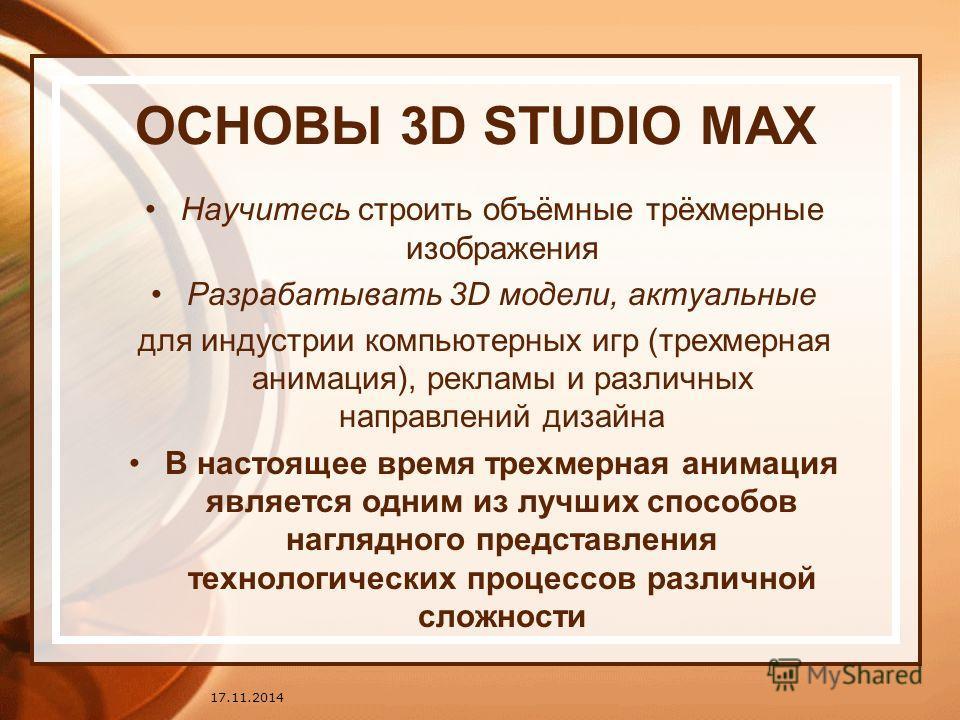 ОСНОВЫ 3D STUDIO MAX Научитесь строить объёмные трёхмерные изображения Разрабатывать 3D модели, актуальные для индустрии компьютерных игр (трехмерная анимация), рекламы и различных направлений дизайна В настоящее время трехмерная анимация является од