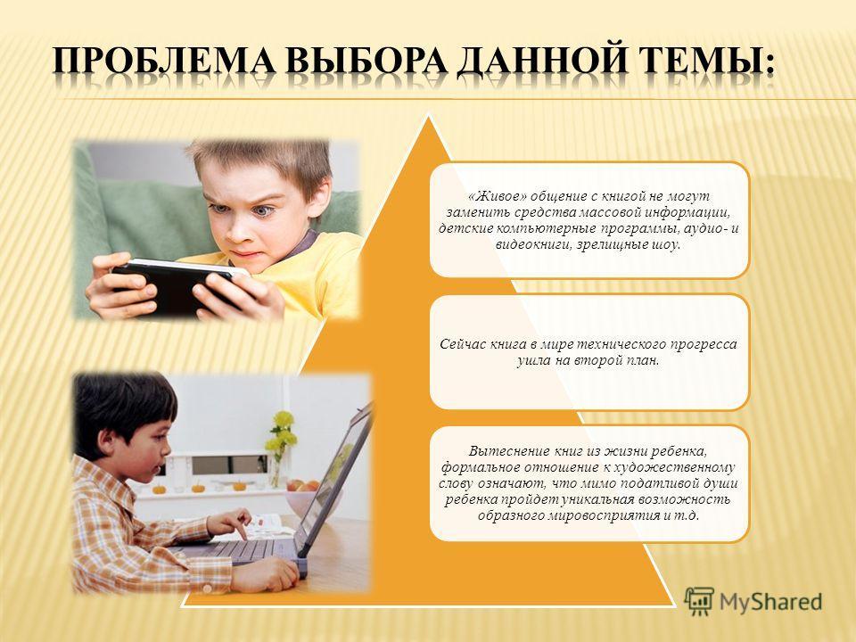 «Живое» общение с книгой не могут заменить средства массовой информации, детские компьютерные программы, аудио- и видео книги, зрелищные шоу. Сейчас книга в мире технического прогресса ушла на второй план. Вытеснение книг из жизни ребенка, формальное