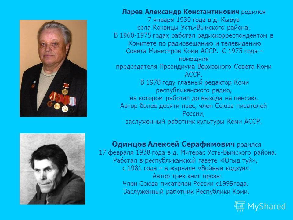 Ларев Александр Константинович родился 7 января 1930 года в д. Кырув села Коквицы Усть-Вымского района. В 1960-1975 годах работал радиокорреспондентом в Комитете по радиовещанию и телевидению Совета Министров Коми АССР. С 1975 года – помощник председ