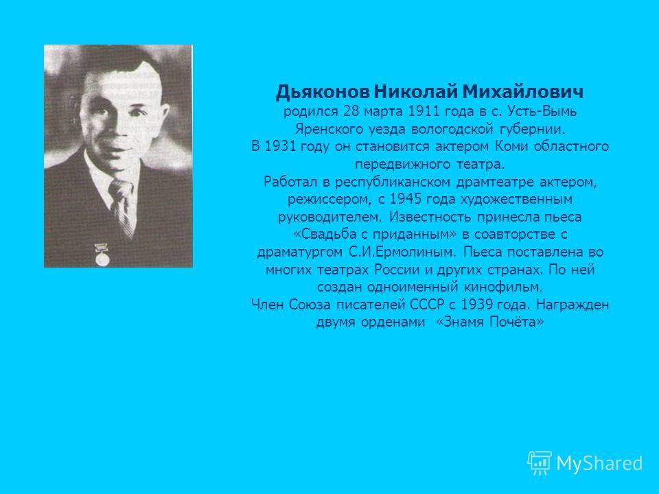 Дьяконов Николай Михайлович родился 28 марта 1911 года в с. Усть-Вымь Яренского уезда вологодской губернии. В 1931 году он становится актером Коми областного передвижного театра. Работал в республиканском драмтеатре актером, режиссером, с 1945 года х