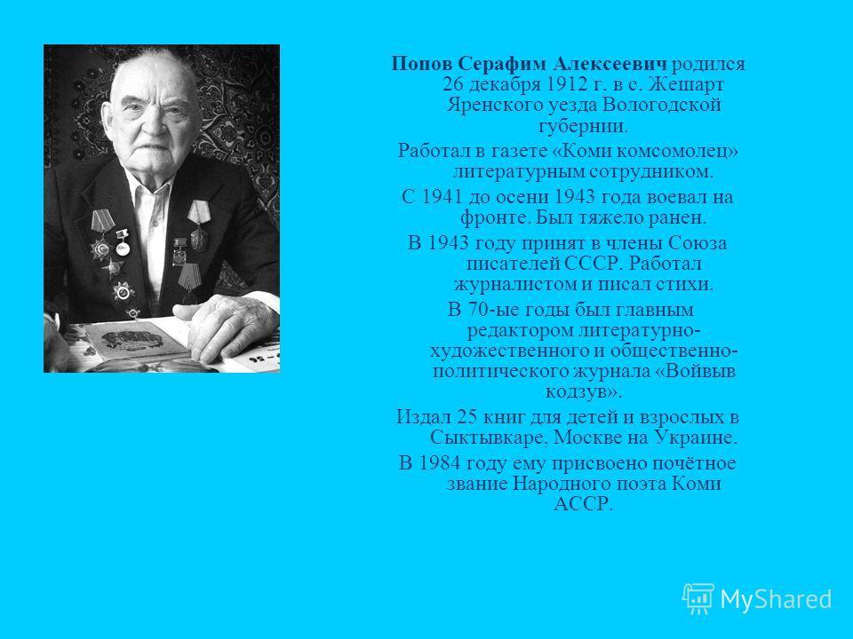 Попов Серафим Алексеевич родился 26 декабря 1912 г. в с. Жешарт Яренского уезда Вологодской губернии. Работал в газете «Коми комсомолец» литературным сотрудником. С 1941 до осени 1943 года воевал на фронте. Был тяжело ранен. В 1943 году принят в член