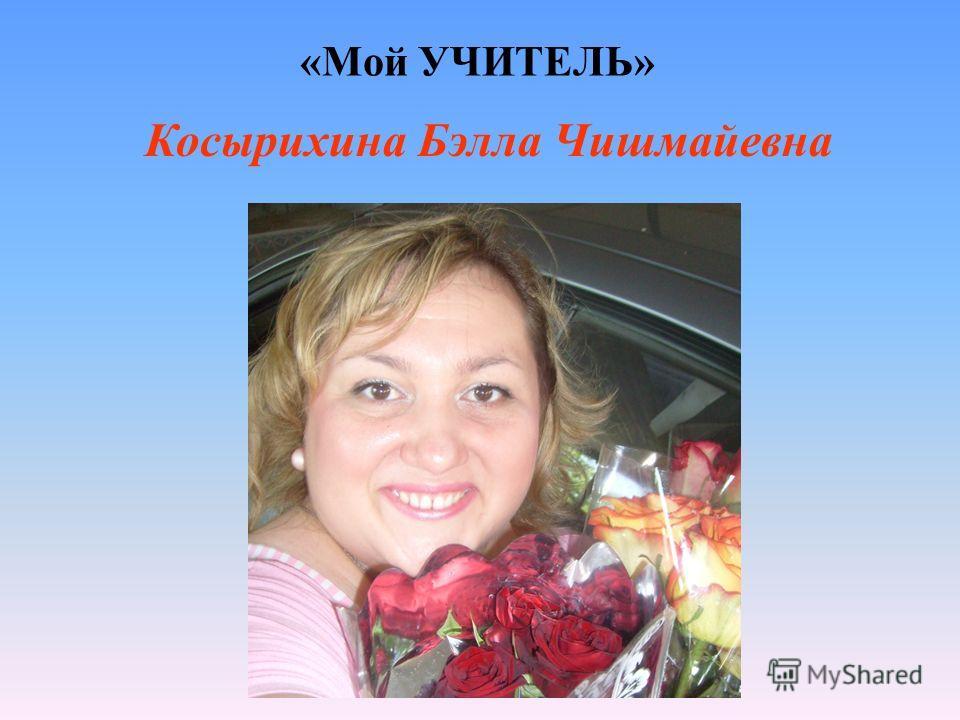«Мой УЧИТЕЛЬ» Косырихина Бэлла Чишмайевна