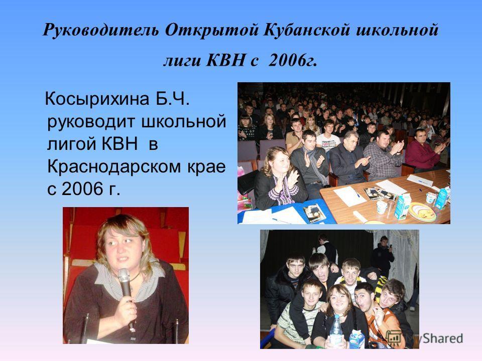 Руководитель Открытой Кубанской школьной лиги КВН с 2006 г. Косырихина Б.Ч. руководит школьной лигой КВН в Краснодарском крае с 2006 г.