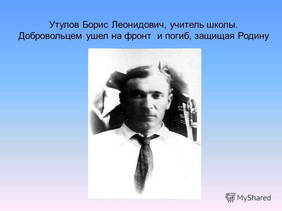 Утулов Борис Леонидович, учитель школы. Добровольцем ушел на фронт и погиб, защищая Родину
