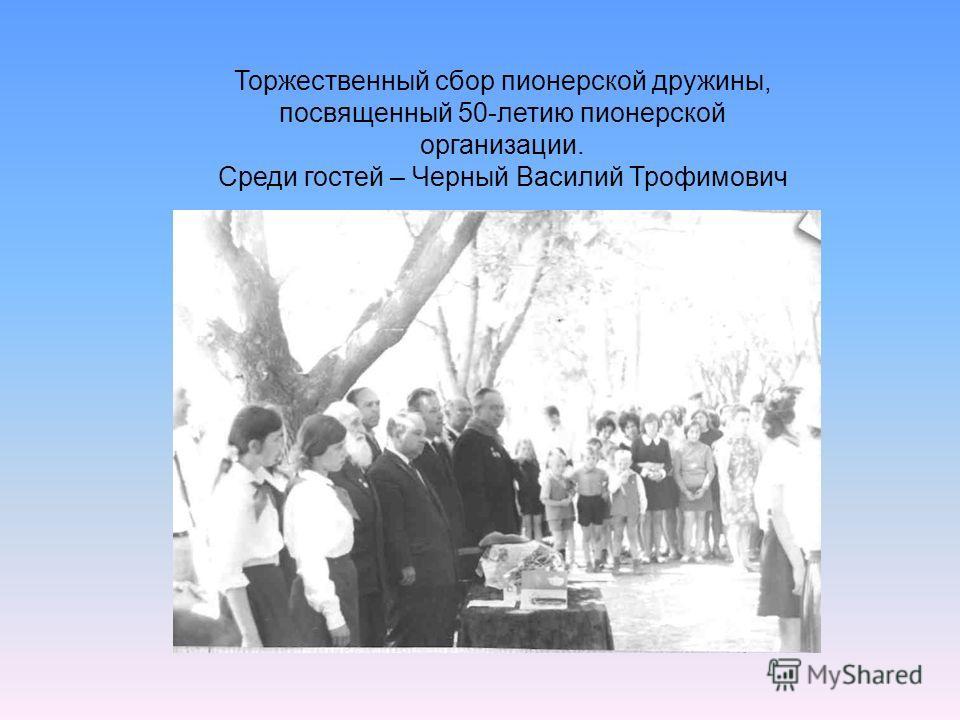 Торжественный сбор пионерской дружины, посвященный 50-летию пионерской организации. Среди гостей – Черный Василий Трофимович
