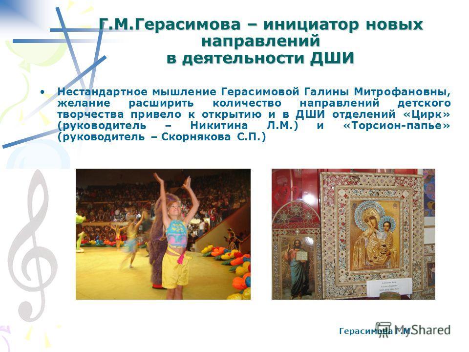 Г.М.Герасимова – инициатор новых направлений в деятельности ДШИ Нестандартное мышление Герасимовой Галины Митрофановны, желание расширить количество направлений детского творчества привело к открытию и в ДШИ отделений «Цирк» (руководитель – Никитина