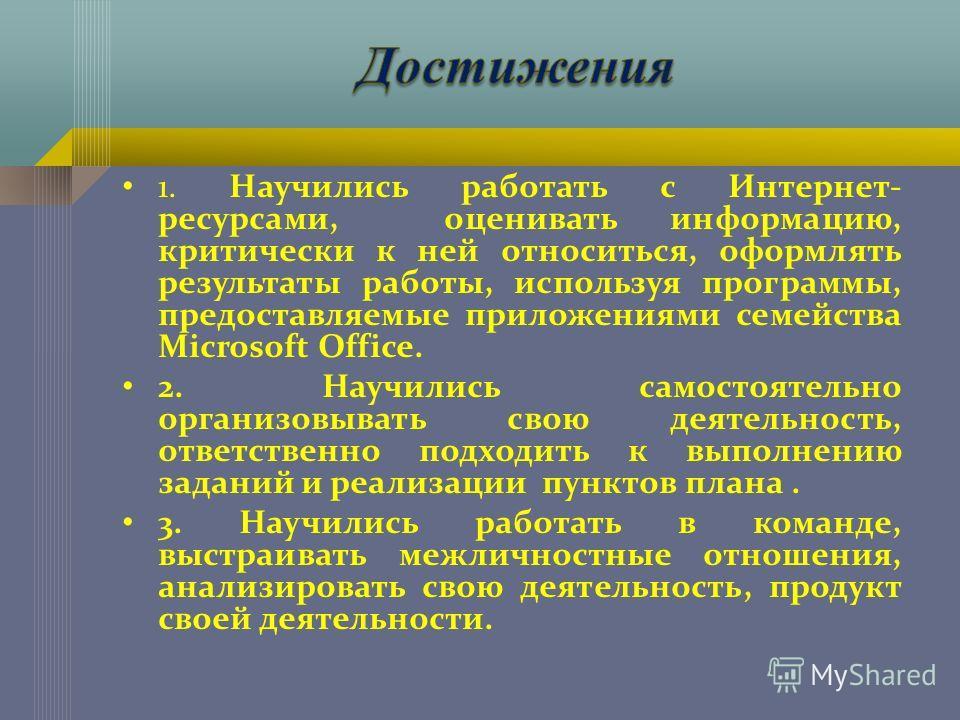 1. Научились работать с Интернет- ресурсами, оценивать информацию, критически к ней относиться, оформлять результаты работы, используя программы, предоставляемые приложениями семейства Microsoft Office. 2. Научились самостоятельно организовывать свою