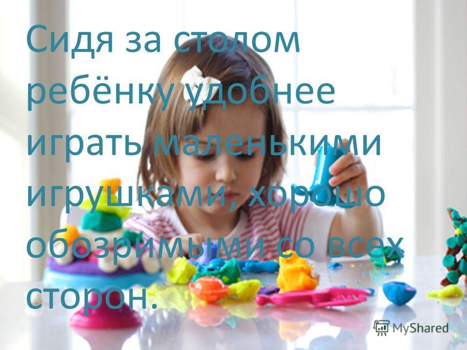 Сидя за столом ребёнку удобнее играть маленькими игрушками, хорошо обозримыми со всех сторон.