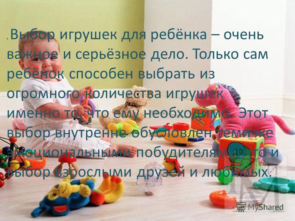 . Выбор игрушек для ребёнка – очень важное и серьёзное дело. Только сам ребёнок способен выбрать из огромного количества игрушек именно то, что ему необходимо. Этот выбор внутренне обусловлен теми же эмоциональными побудителями, что и выбор взрослыми