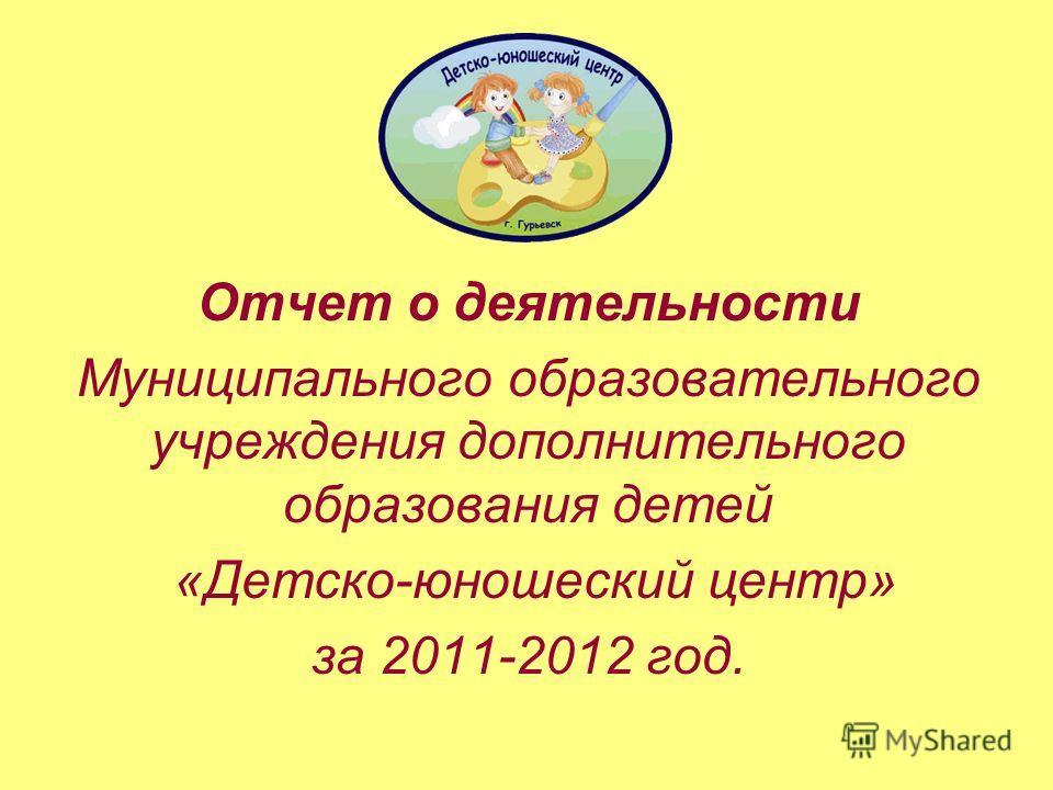 Отчет о деятельности Муниципального образовательного учреждения дополнительного образования детей «Детско-юношеский центр» за 2011-2012 год.