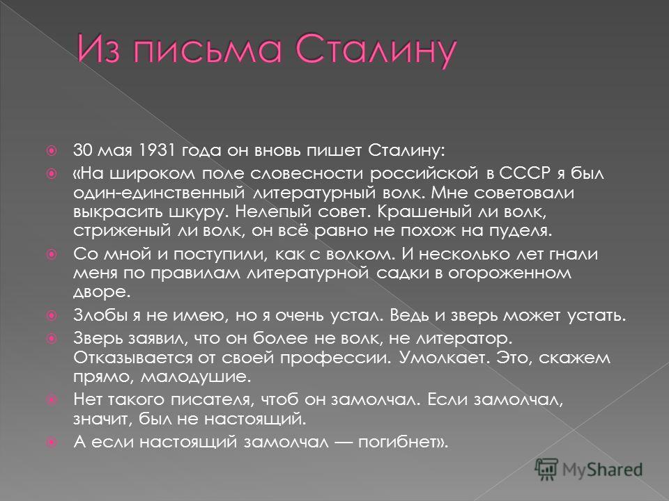 30 мая 1931 года он вновь пишет Сталину: «На широком поле словесности российской в СССР я был один-единственный литературный волк. Мне советовали выкрасить шкуру. Нелепый совет. Крашеный ли волк, стриженый ли волк, он всё равно не похож на пуделя. Со