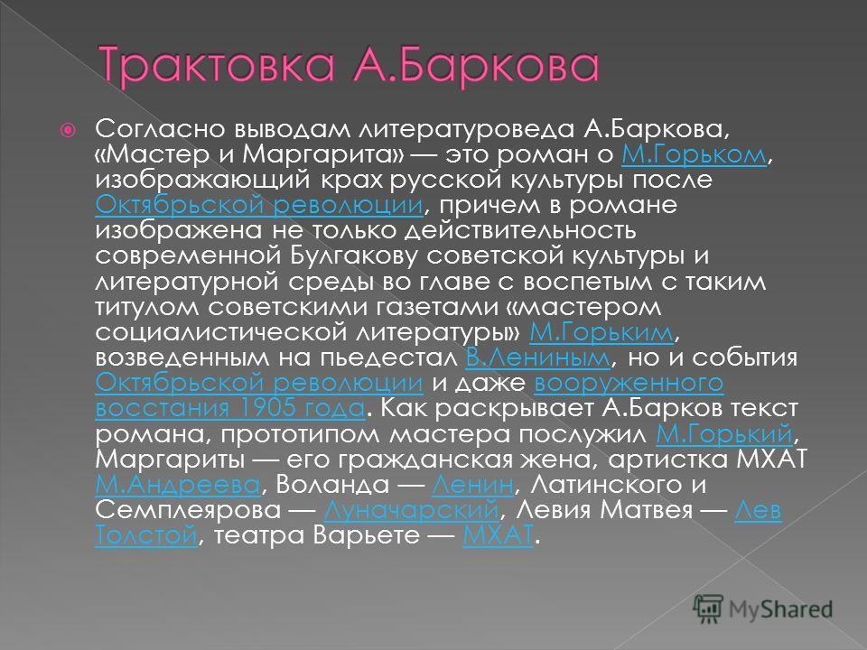 Согласно выводам литературоведа А.Баркова, «Мастер и Маргарита» это роман о М.Горьком, изображающий крах русской культуры после Октябрьской революции, причем в романе изображена не только действительность современной Булгакову советской культуры и ли
