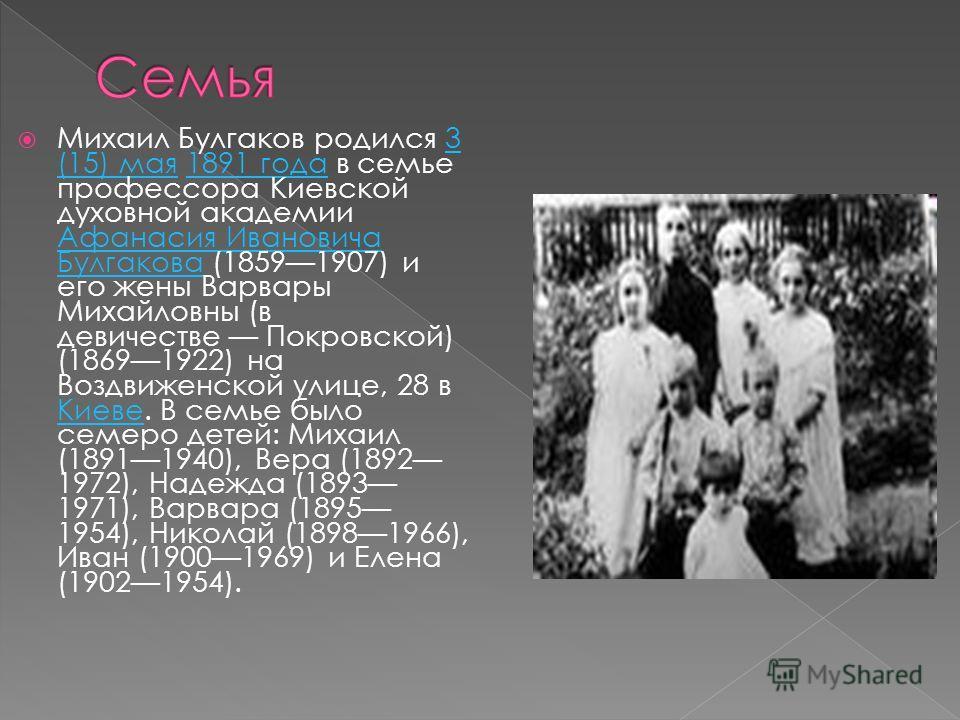 Михаил Булгаков родился 3 (15) мая 1891 года в семье профессора Киевской духовной академии Афанасия Ивановича Булгакова (18591907) и его жены Варвары Михайловны (в девичестве Покровской) (18691922) на Воздвиженской улице, 28 в Киеве. В семье было сем