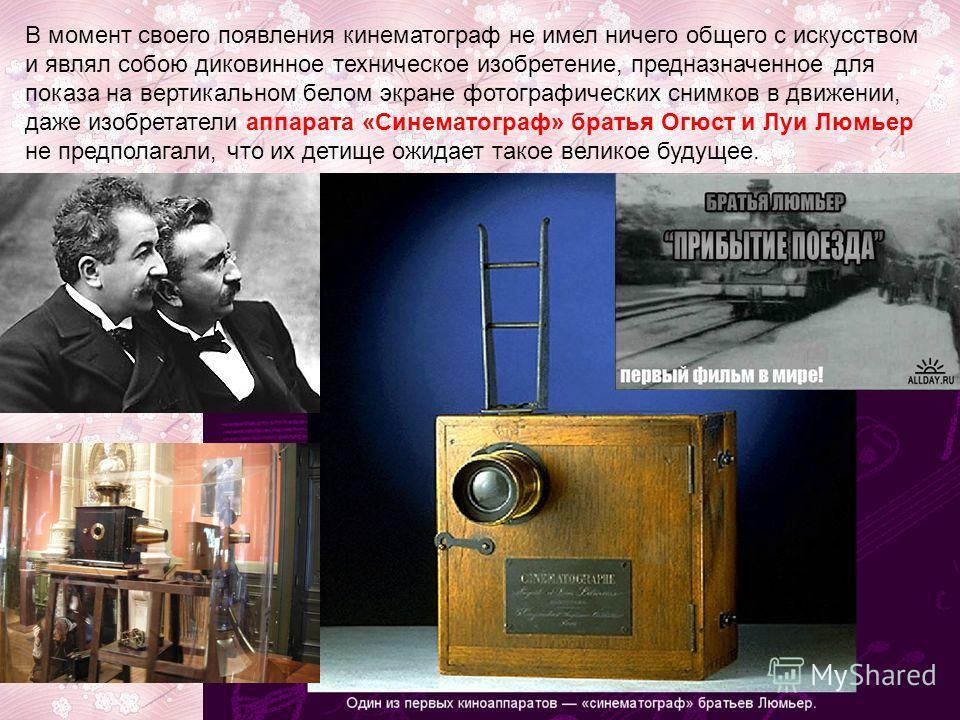 В момент своего появления кинематограф не имел ничего общего с искусством и являл собою диковинное техническое изобретение, предназначенное для показа на вертикальном белом экране фотографических снимков в движении, даже изобретатели аппарата «Синема