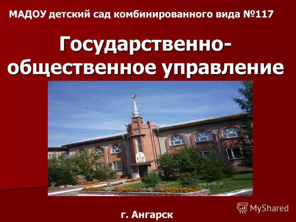 МАДОУ детский сад комбинированного вида 117 Государственно- общественное управление г. Ангарск