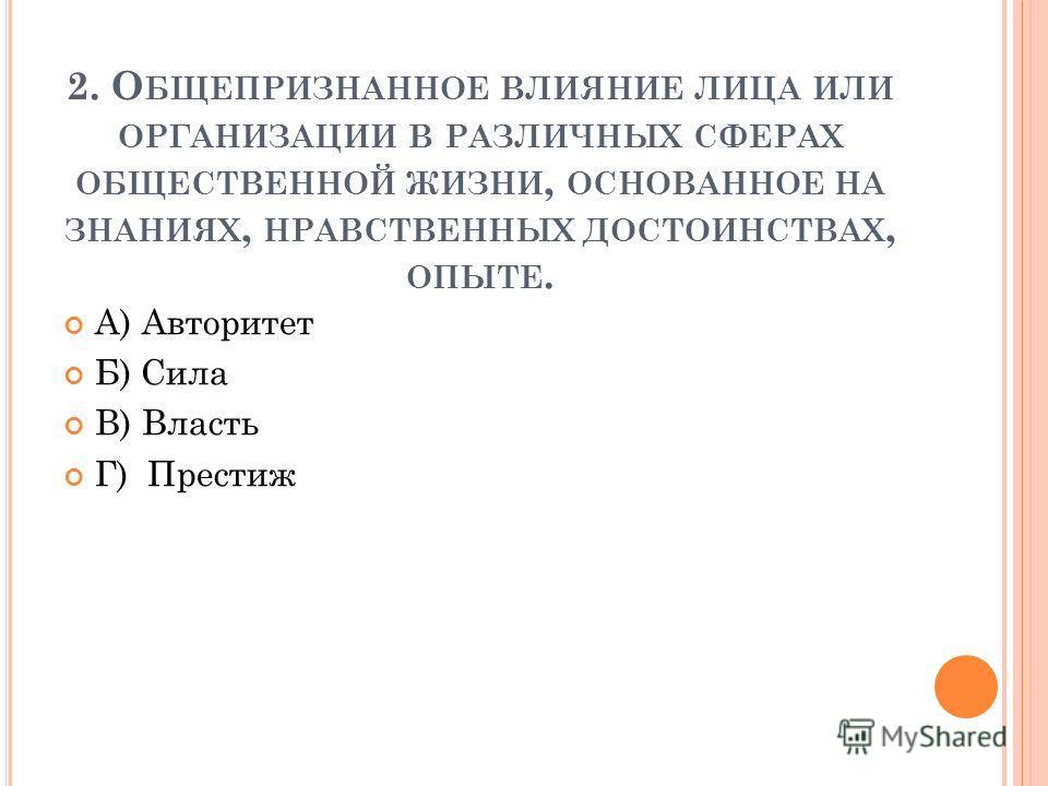 2. О БЩЕПРИЗНАННОЕ ВЛИЯНИЕ ЛИЦА ИЛИ ОРГАНИЗАЦИИ В РАЗЛИЧНЫХ СФЕРАХ ОБЩЕСТВЕННОЙ ЖИЗНИ, ОСНОВАННОЕ НА ЗНАНИЯХ, НРАВСТВЕННЫХ ДОСТОИНСТВАХ, ОПЫТЕ. А) Авторитет Б) Сила В) Власть Г) Престиж