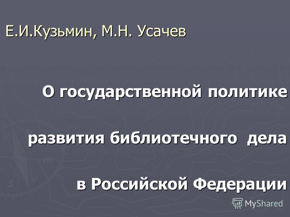 Е.И.Кузьмин, М.Н. Усачев О государственной политике развития библиотечного дела в Российской Федерации