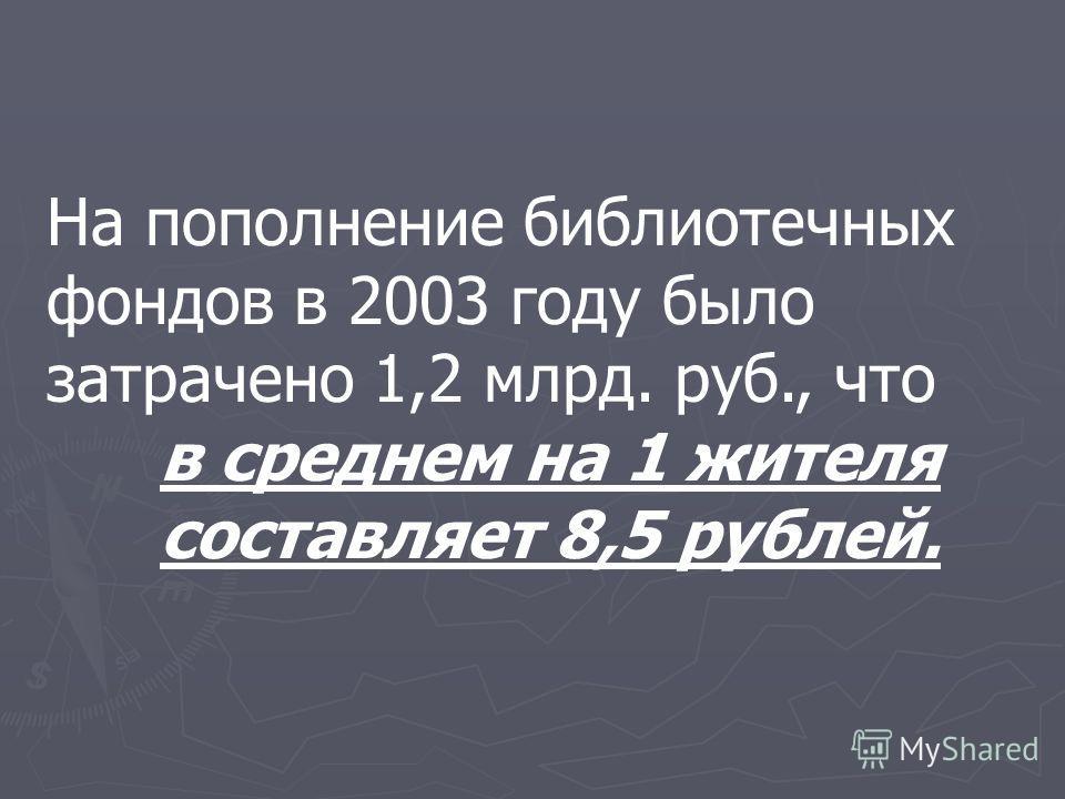 На пополнение библиотечных фондов в 2003 году было затрачено 1,2 млрд. руб., что в среднем на 1 жителя составляет 8,5 рублей.