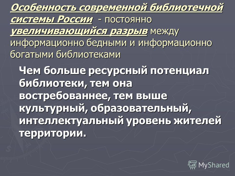 Особенность современной библиотечной системы России - постоянно увеличивающийся разрыв между информационно бедными и информационно богатыми библиотеками Чем больше ресурсный потенциал библиотеки, тем она востребованные, тем выше культурный, образоват