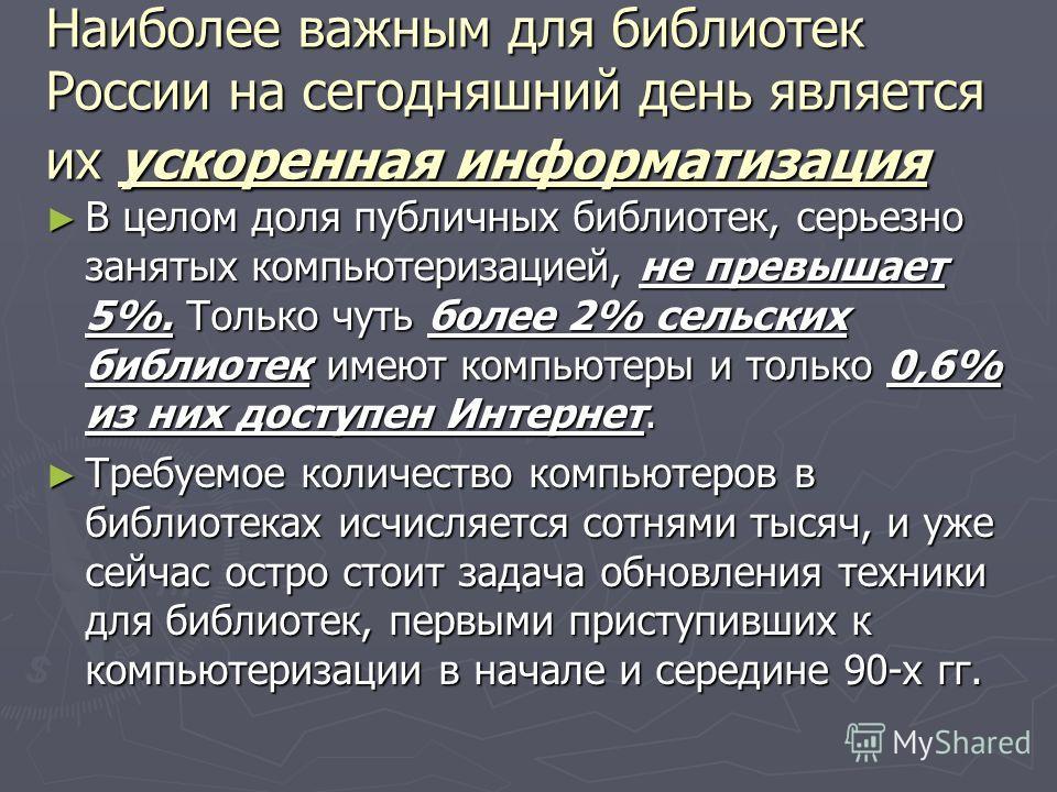 Наиболее важным для библиотек России на сегодняшний день является их ускоренная информатизация В целом доля публичных библиотек, серьезно занятых компьютеризацией, не превышает 5%. Только чуть более 2% сельских библиотек имеют компьютеры и только 0,6