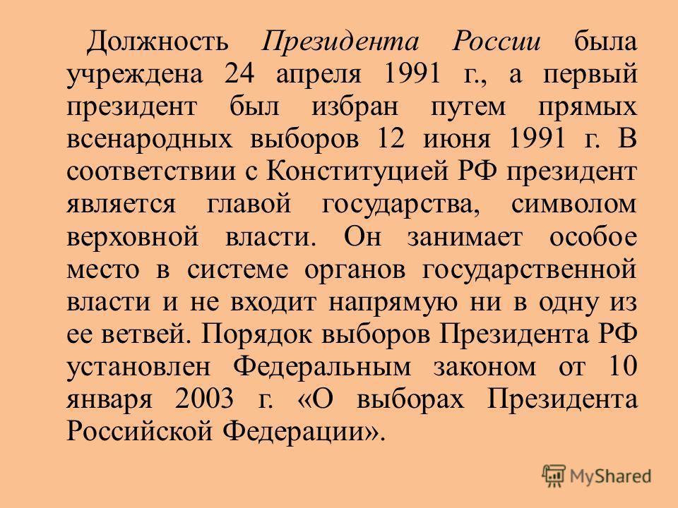 Должность Президента России была учреждена 24 апреля 1991 г., а первый президент был избран путем прямых всенародных выборов 12 июня 1991 г. В соответствии с Конституцией РФ президент является главой государства, символом верховной власти. Он занимае