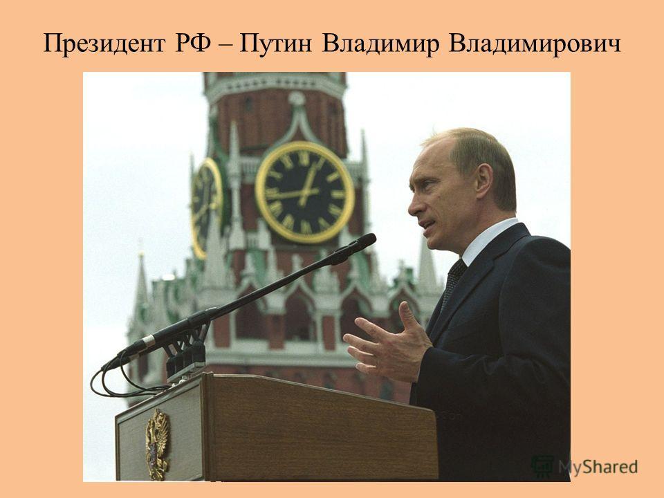 Президент РФ – Путин Владимир Владимирович