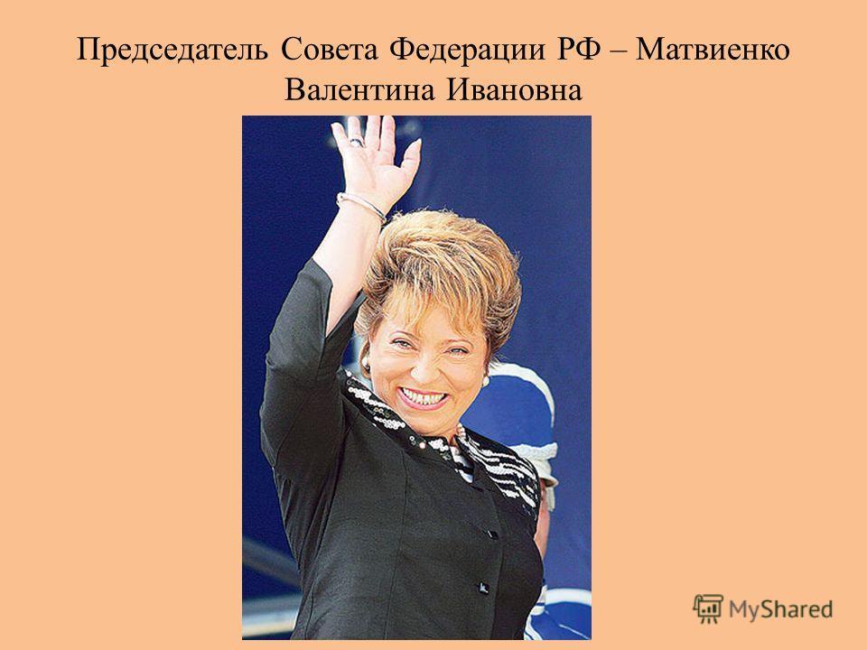 Председатель Совета Федерации РФ – Матвиенко Валентина Ивановна