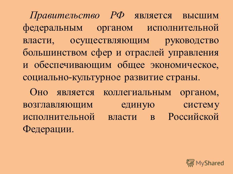 Правительство РФ является высшим федеральным органом исполнительной власти, осуществляющим руководство большинством сфер и отраслей управления и обеспечивающим общее экономическое, социально-культурное развитие страны. Оно является коллегиальным орга
