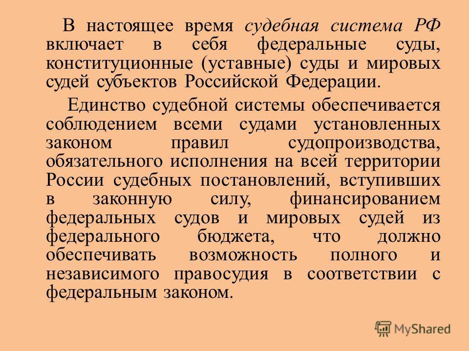 В настоящее время судебная система РФ включает в себя федеральные суды, конституционные (уставные) суды и мировых судей субъектов Российской Федерации. Единство судебной системы обеспечивается соблюдением всеми судами установленных законом правил суд