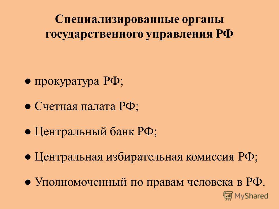 Специализированные органы государственного управления РФ прокуратура РФ; Счетная палата РФ; Центральный банк РФ; Центральная избирательная комиссия РФ; Уполномоченный по правам человека в РФ.